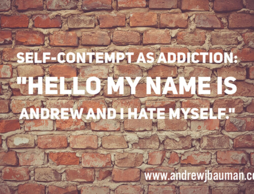 """Self- Contempt as Addiction:   """"Hello my name is Andrew and I hate myself"""""""