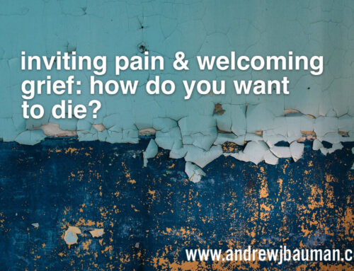 Inviting Pain & Welcoming Grief: how do you want to die?