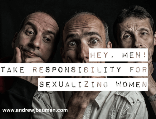 Hey, Men! Take Responsibility for Sexualizing Women